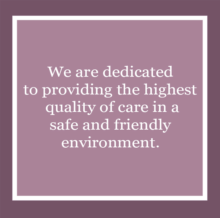 We are dedicated to providing the highest quality of care in a safe and friendly environment