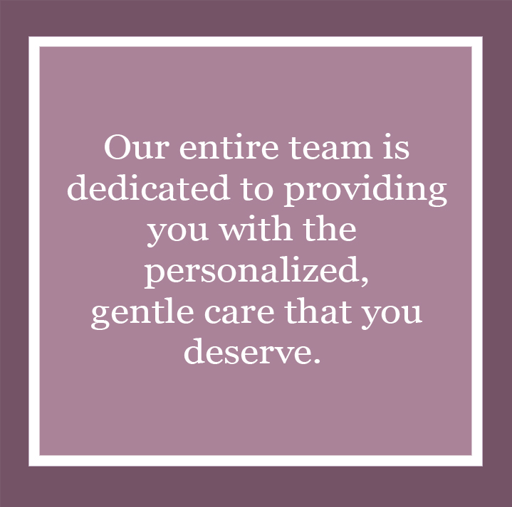Our entire team is dedicated to providing you with the personalized, gentle care that you deserve.