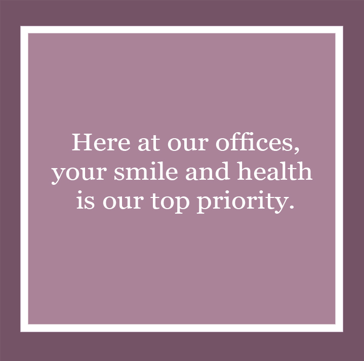 Here at our offices, your smile and health is our top priority.
