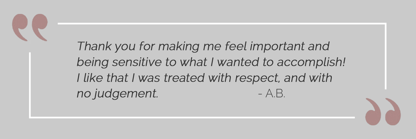 Plastic Surgery Innovations testimonial: 'Thank you for making me feel important and being sensitive to what I wanted to accomplish!  I like that I was treated with respect, and with no judgement.  -A.B.'